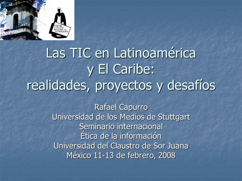 Las TIC en Latinoamérica y El Caribe: realidades, proyectos y desafíos Rafael Capurro Universidad de los Medios de Stuttgart Seminario internacional É