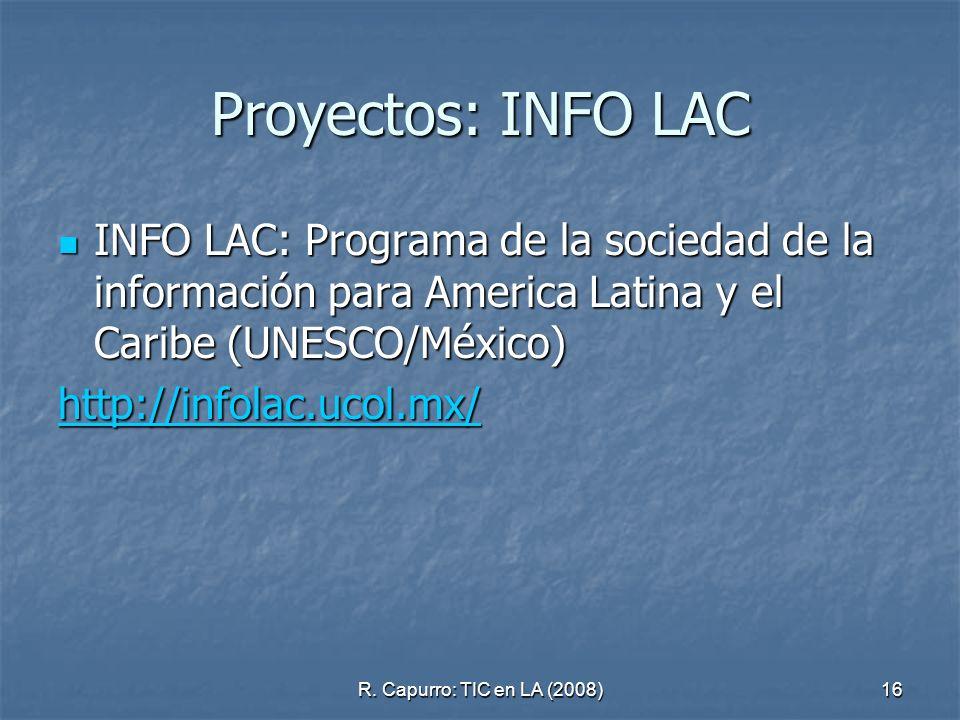R. Capurro: TIC en LA (2008)16 Proyectos: INFO LAC INFO LAC: Programa de la sociedad de la información para America Latina y el Caribe (UNESCO/México)