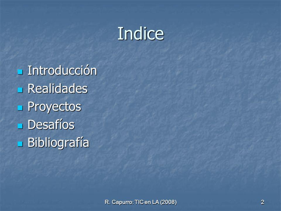 R. Capurro: TIC en LA (2008)2 Indice Introducción Introducción Realidades Realidades Proyectos Proyectos Desafíos Desafíos Bibliografía Bibliografía