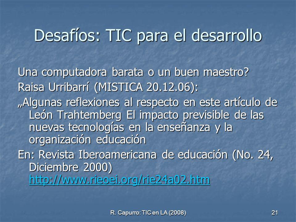 R. Capurro: TIC en LA (2008)21 Desafíos: TIC para el desarrollo Una computadora barata o un buen maestro? Raisa Urribarrí (MISTICA 20.12.06): Algunas