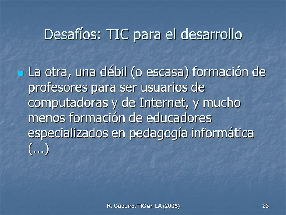 R. Capurro: TIC en LA (2008)23 Desafíos: TIC para el desarrollo La otra, una débil (o escasa) formación de profesores para ser usuarios de computadora