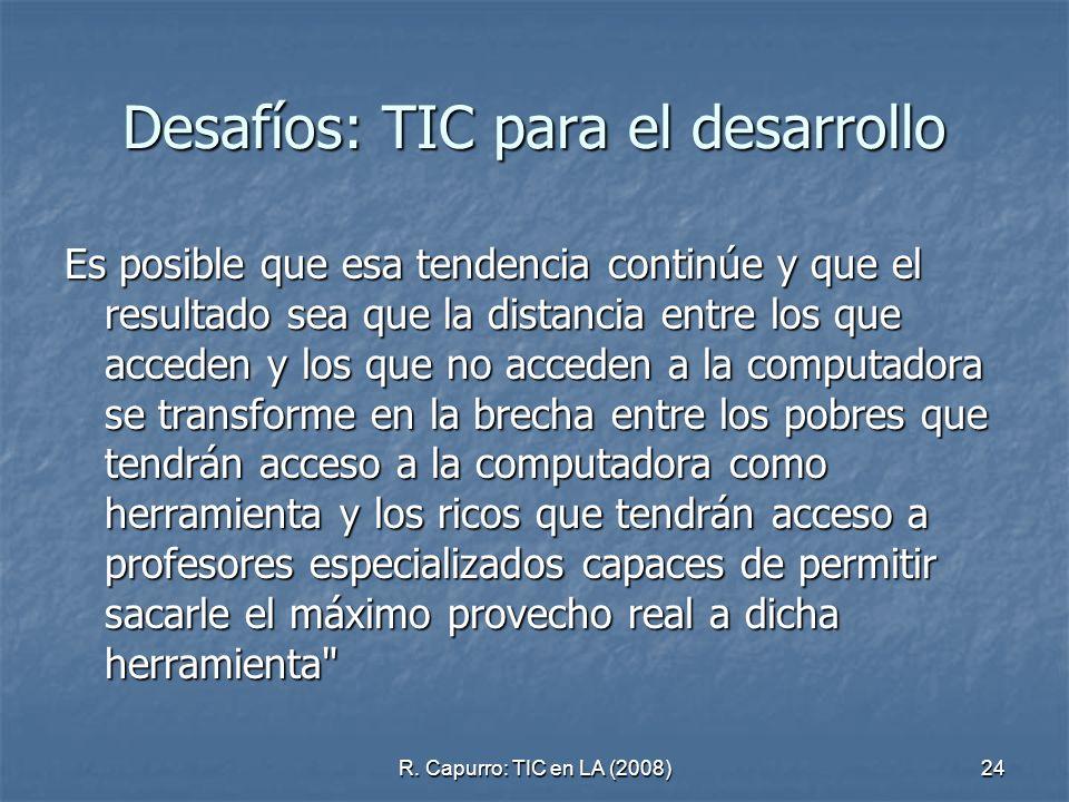 R. Capurro: TIC en LA (2008)24 Desafíos: TIC para el desarrollo Es posible que esa tendencia continúe y que el resultado sea que la distancia entre lo