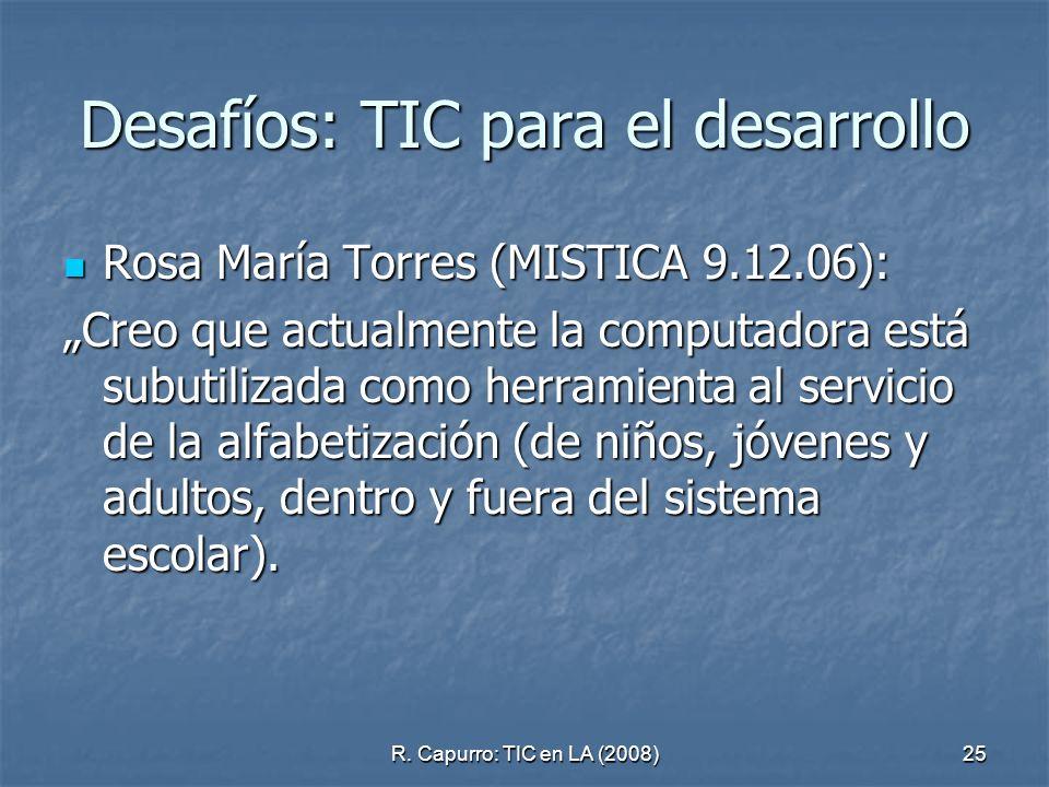 R. Capurro: TIC en LA (2008)25 Desafíos: TIC para el desarrollo Rosa María Torres (MISTICA 9.12.06): Rosa María Torres (MISTICA 9.12.06): Creo que act