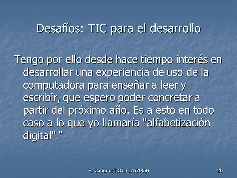 R. Capurro: TIC en LA (2008)26 Desafíos: TIC para el desarrollo Tengo por ello desde hace tiempo interés en desarrollar una experiencia de uso de la c