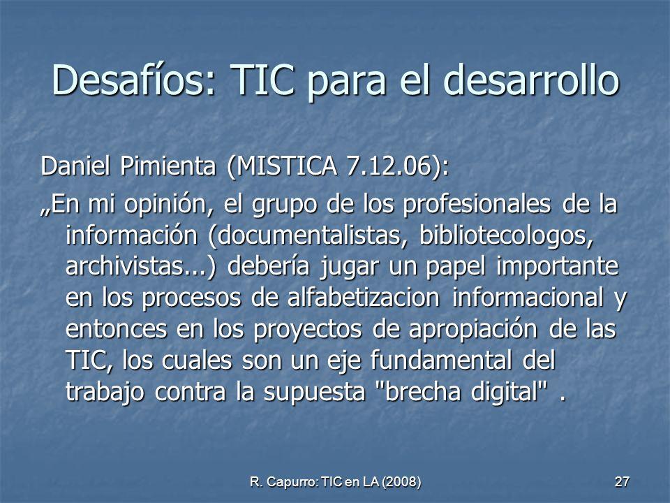 R. Capurro: TIC en LA (2008)27 Desafíos: TIC para el desarrollo Daniel Pimienta (MISTICA 7.12.06): En mi opinión, el grupo de los profesionales de la