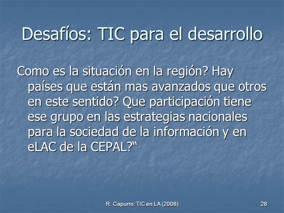 R. Capurro: TIC en LA (2008)28 Desafíos: TIC para el desarrollo Como es la situación en la región? Hay países que están mas avanzados que otros en est