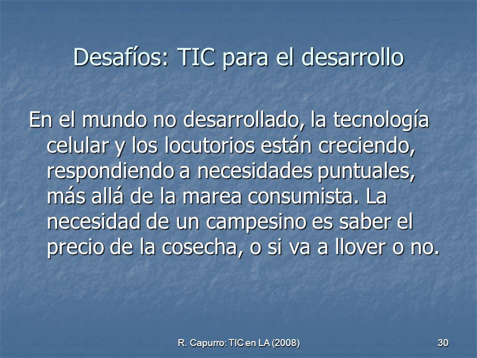 R. Capurro: TIC en LA (2008)30 Desafíos: TIC para el desarrollo En el mundo no desarrollado, la tecnología celular y los locutorios están creciendo, r