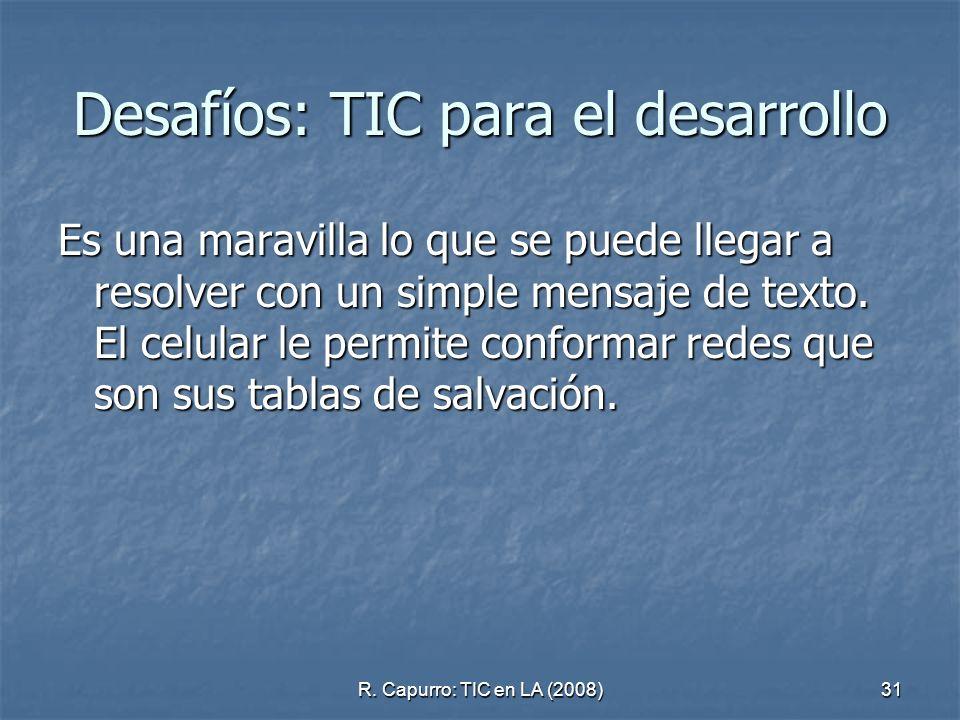 R. Capurro: TIC en LA (2008)31 Desafíos: TIC para el desarrollo Es una maravilla lo que se puede llegar a resolver con un simple mensaje de texto. El