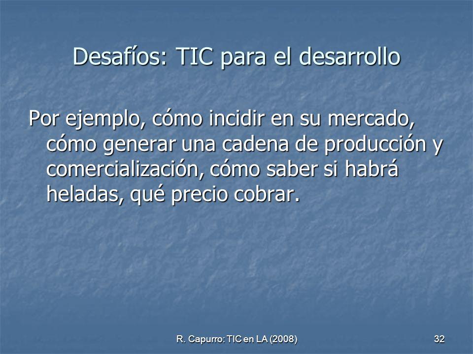 R. Capurro: TIC en LA (2008)32 Desafíos: TIC para el desarrollo Por ejemplo, cómo incidir en su mercado, cómo generar una cadena de producción y comer