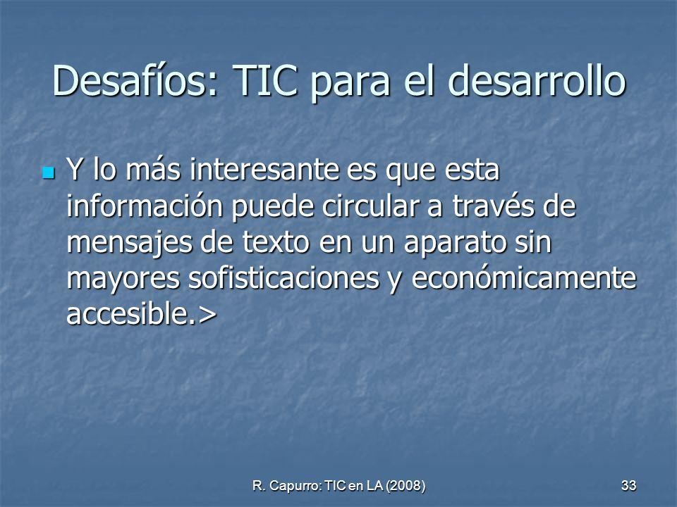 R. Capurro: TIC en LA (2008)33 Desafíos: TIC para el desarrollo Y lo más interesante es que esta información puede circular a través de mensajes de te