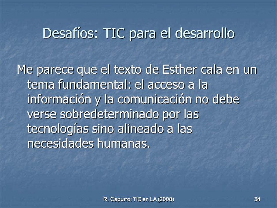 R. Capurro: TIC en LA (2008)34 Desafíos: TIC para el desarrollo Me parece que el texto de Esther cala en un tema fundamental: el acceso a la informaci
