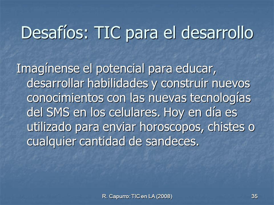 R. Capurro: TIC en LA (2008)35 Desafíos: TIC para el desarrollo Imagínense el potencial para educar, desarrollar habilidades y construir nuevos conoci
