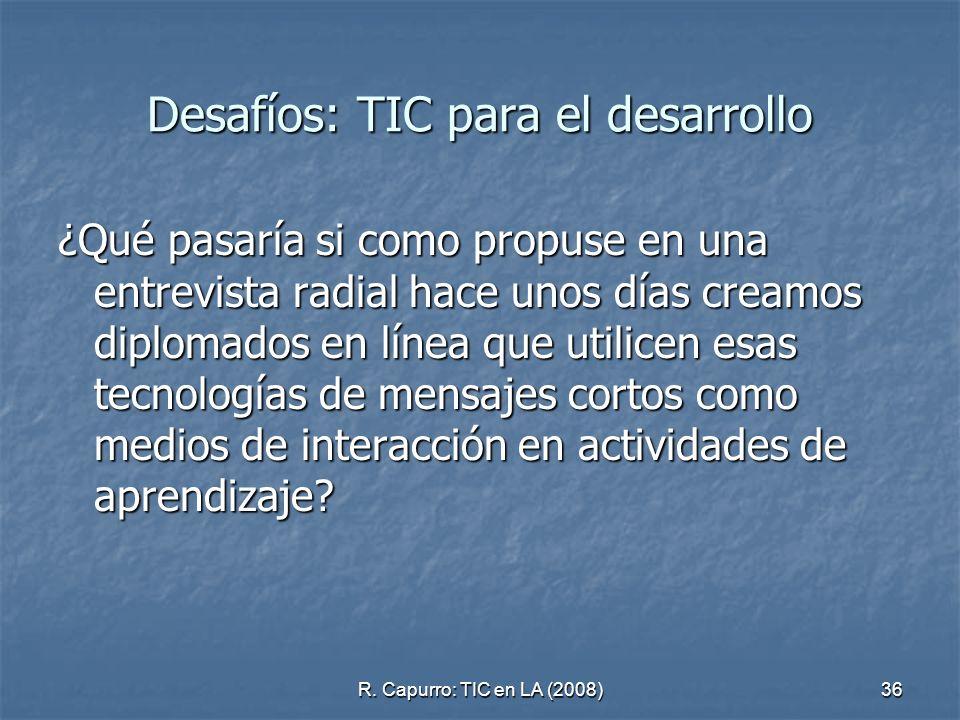 R. Capurro: TIC en LA (2008)36 Desafíos: TIC para el desarrollo ¿Qué pasaría si como propuse en una entrevista radial hace unos días creamos diplomado