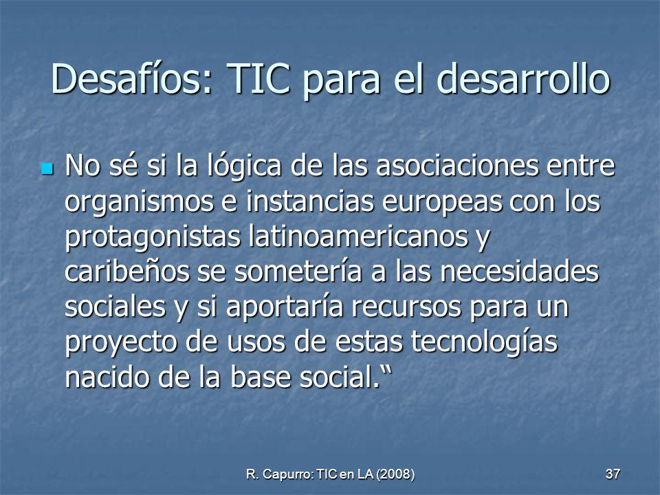 R. Capurro: TIC en LA (2008)37 Desafíos: TIC para el desarrollo No sé si la lógica de las asociaciones entre organismos e instancias europeas con los