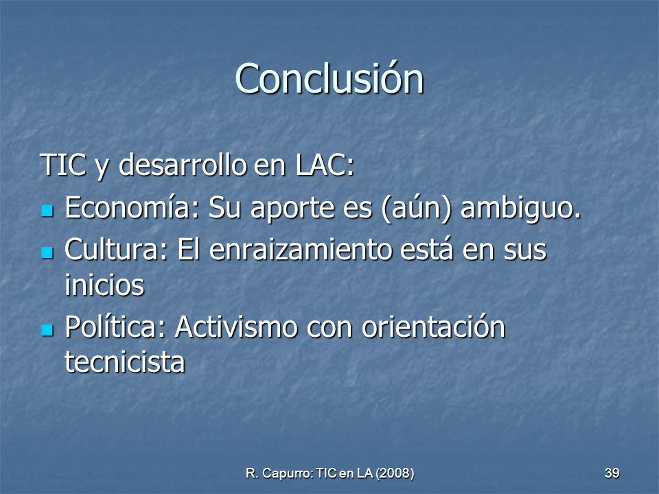 R. Capurro: TIC en LA (2008)39 Conclusión TIC y desarrollo en LAC: Economía: Su aporte es (aún) ambiguo. Economía: Su aporte es (aún) ambiguo. Cultura