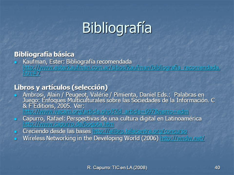 R. Capurro: TIC en LA (2008)40 Bibliografía Bibliografía básica Kaufman, Ester: Bibliografía recomendada http://www.esterkaufman.com.ar/sitios/kaufman