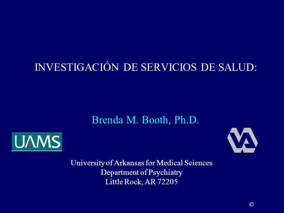 INVESTIGACIÓN DE SERVICIOS DE SALUD: University of Arkansas for Medical Sciences Department of Psychiatry Little Rock, AR 72205 © Brenda M. Booth, Ph.