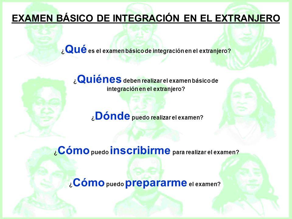 EXAMEN BÁSICO DE INTEGRACIÓN EN EL EXTRANJERO ¿ Qué es el examen básico de integración en el extranjero? ¿ Quiénes deben realizar el examen básico de