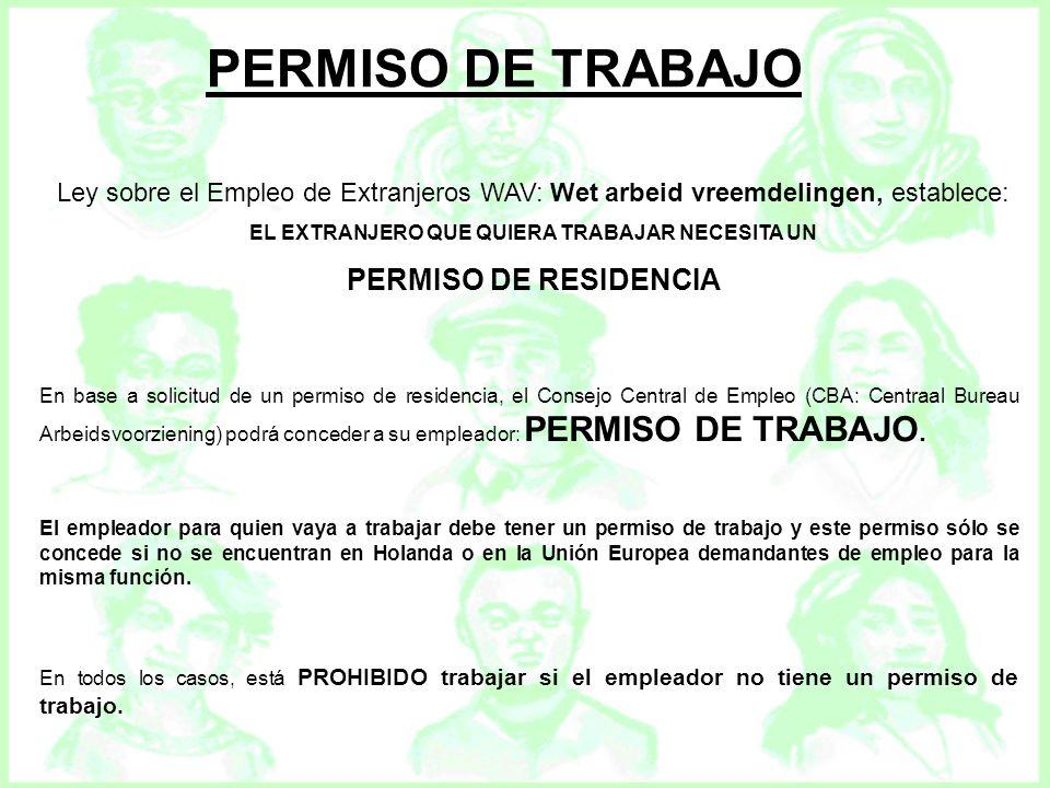 PERMISO DE TRABAJO Ley sobre el Empleo de Extranjeros WAV: Wet arbeid vreemdelingen, establece: EL EXTRANJERO QUE QUIERA TRABAJAR NECESITA UN PERMISO
