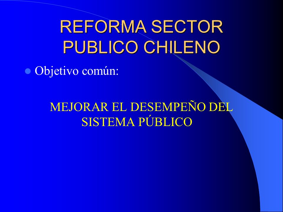 REFORMA SECTOR PUBLICO CHILENO Objetivo común: MEJORAR EL DESEMPEÑO DEL SISTEMA PÚBLICO