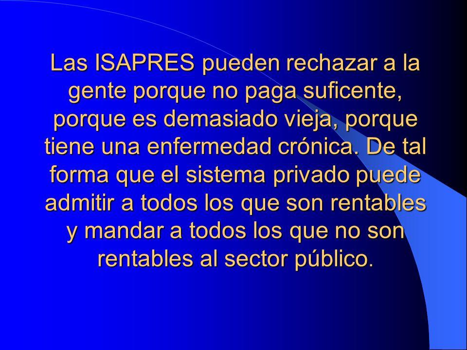 Las ISAPRES pueden rechazar a la gente porque no paga suficente, porque es demasiado vieja, porque tiene una enfermedad crónica. De tal forma que el s