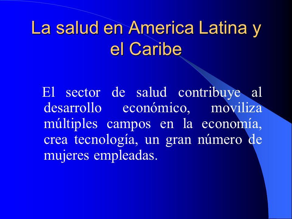 La salud en America Latina y el Caribe El sector de salud contribuye al desarrollo económico, moviliza múltiples campos en la economía, crea tecnologí