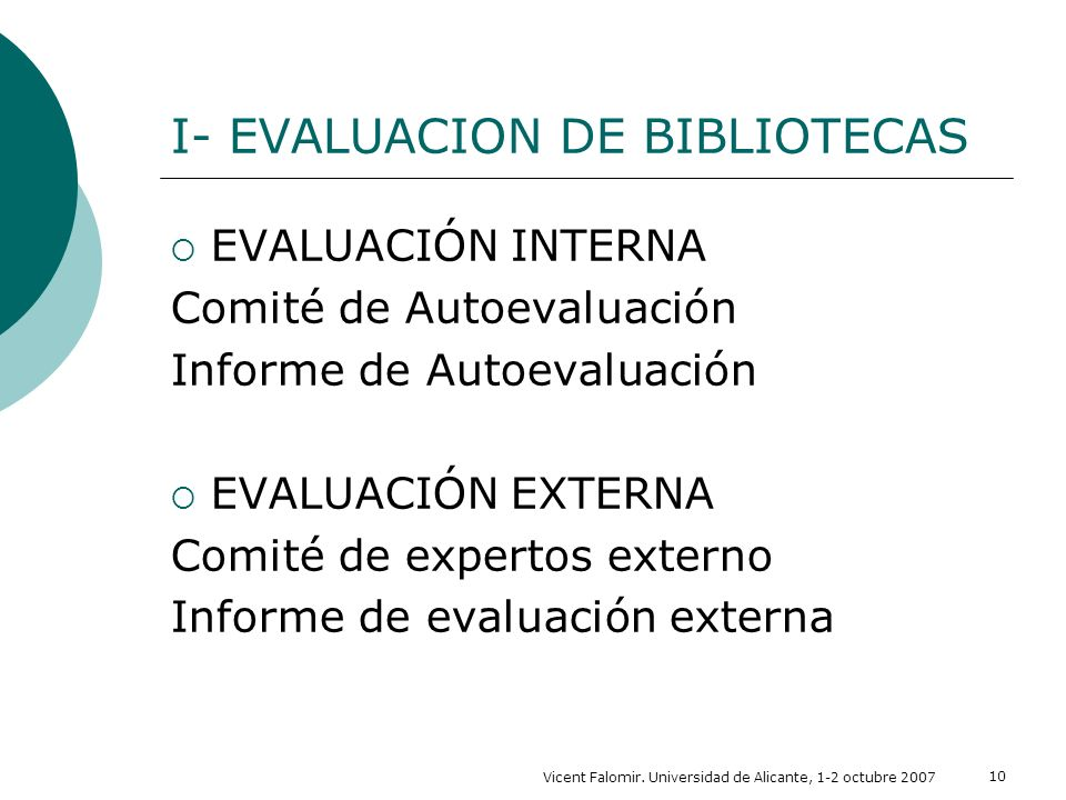 Vicent Falomir. Universidad de Alicante, 1-2 octubre 2007 10 I- EVALUACION DE BIBLIOTECAS EVALUACIÓN INTERNA Comité de Autoevaluación Informe de Autoe