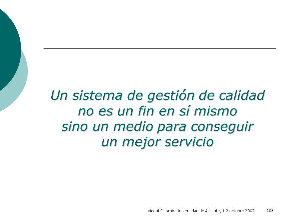 Vicent Falomir. Universidad de Alicante, 1-2 octubre 2007 103 Un sistema de gestión de calidad no es un fin en sí mismo sino un medio para conseguir u