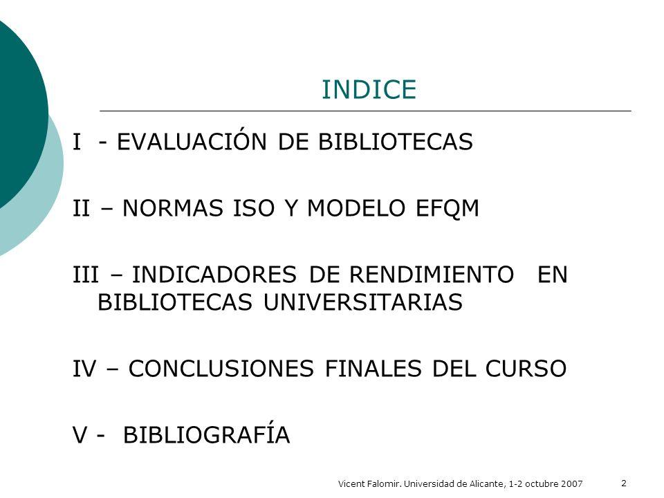 Vicent Falomir. Universidad de Alicante, 1-2 octubre 2007 2 INDICE I - EVALUACIÓN DE BIBLIOTECAS II – NORMAS ISO Y MODELO EFQM III – INDICADORES DE RE