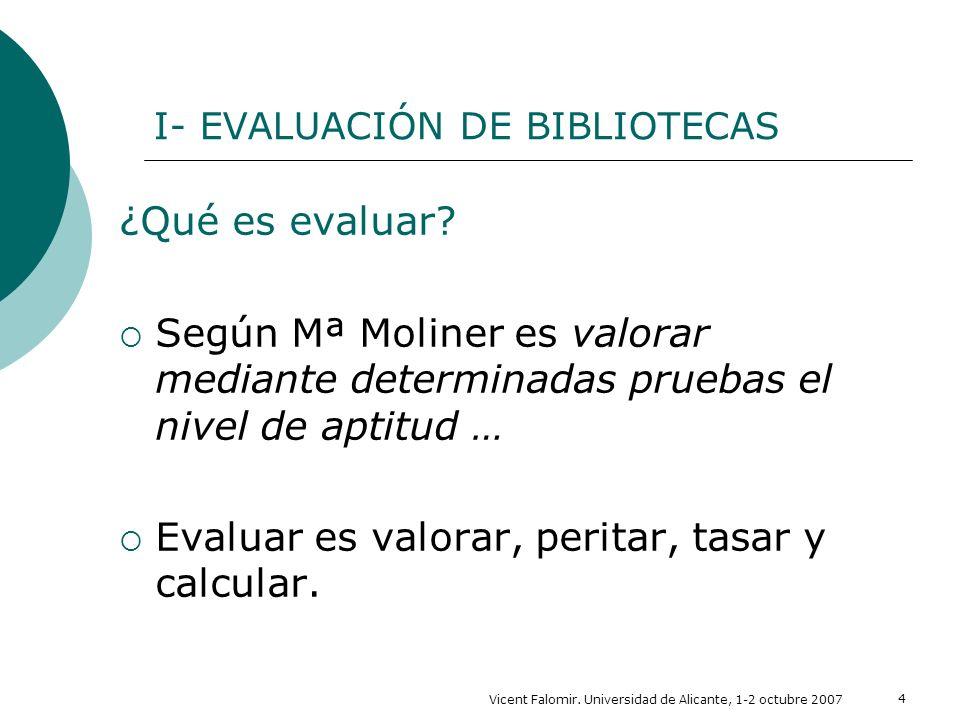 Vicent Falomir. Universidad de Alicante, 1-2 octubre 2007 4 I- EVALUACIÓN DE BIBLIOTECAS ¿Qué es evaluar? Según Mª Moliner es valorar mediante determi