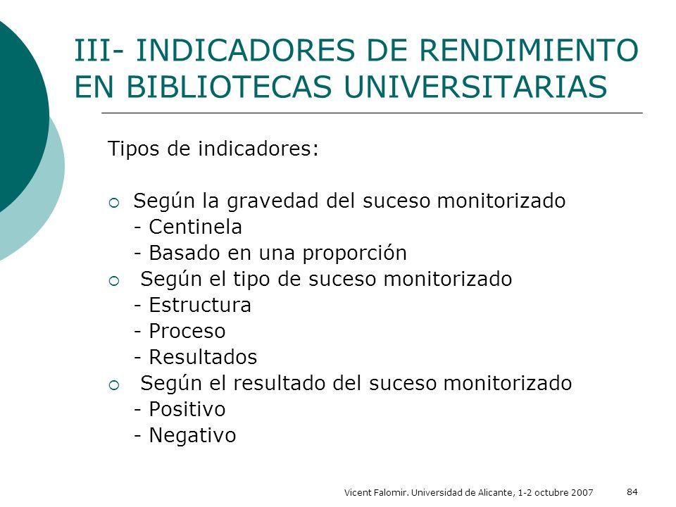 Vicent Falomir. Universidad de Alicante, 1-2 octubre 2007 84 III- INDICADORES DE RENDIMIENTO EN BIBLIOTECAS UNIVERSITARIAS Tipos de indicadores: Según