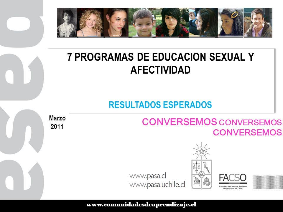 CONVERSEMOS CONVERSEMOS CONVERSEMOS www.comunidadesdeaprendizaje.cl 7 PROGRAMAS DE EDUCACION SEXUAL Y AFECTIVIDAD RESULTADOS ESPERADOS 7 PROGRAMAS DE EDUCACION SEXUAL Y AFECTIVIDAD RESULTADOS ESPERADOS Marzo 2011
