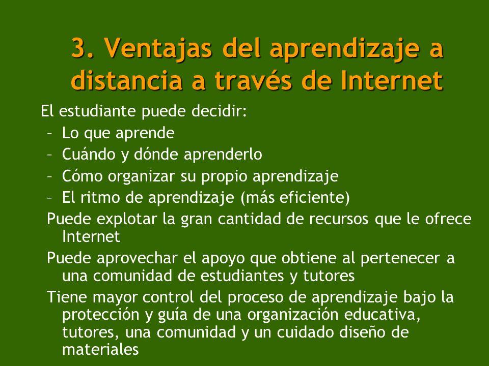 3. Ventajas del aprendizaje a distancia a través de Internet El estudiante puede decidir: –Lo que aprende –Cuándo y dónde aprenderlo –Cómo organizar s