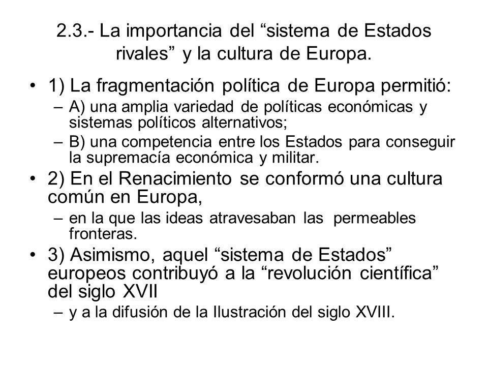 2.3.- La importancia del sistema de Estados rivales y la cultura de Europa. 1) La fragmentación política de Europa permitió: –A) una amplia variedad d