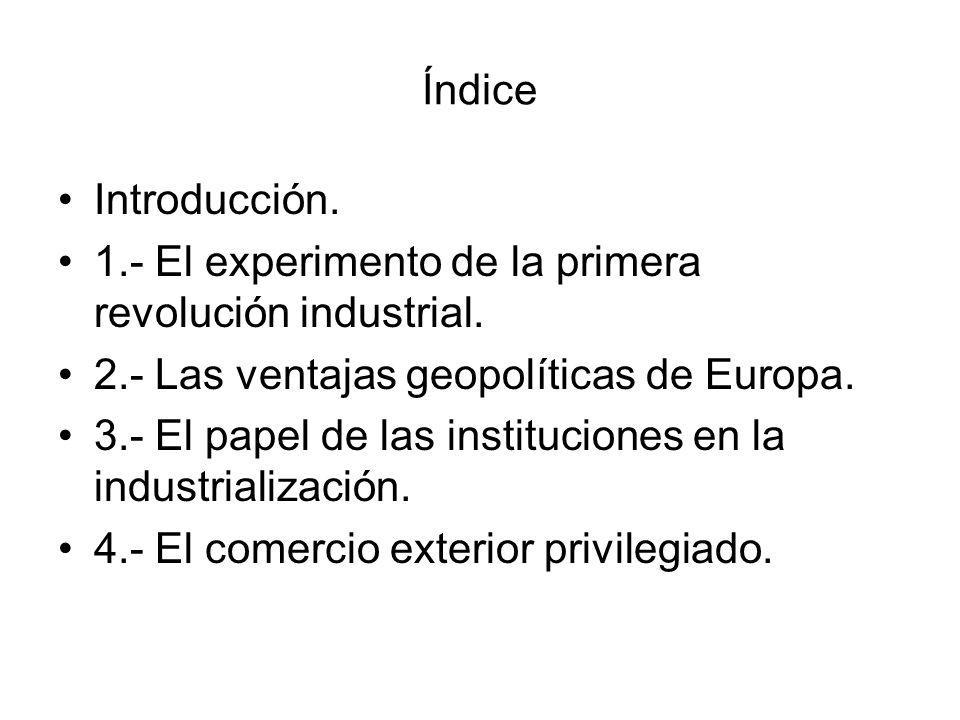 Índice Introducción. 1.- El experimento de la primera revolución industrial. 2.- Las ventajas geopolíticas de Europa. 3.- El papel de las institucione