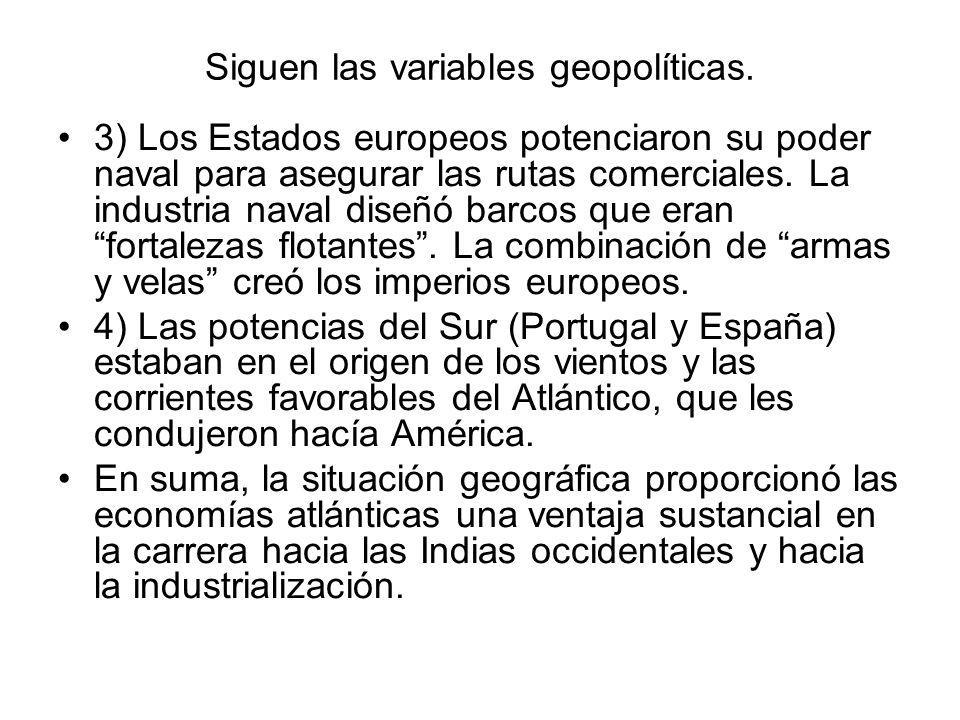Siguen las variables geopolíticas. 3) Los Estados europeos potenciaron su poder naval para asegurar las rutas comerciales. La industria naval diseñó b