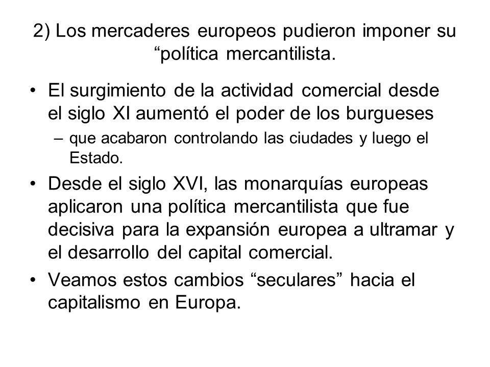 2) Los mercaderes europeos pudieron imponer su política mercantilista. El surgimiento de la actividad comercial desde el siglo XI aumentó el poder de