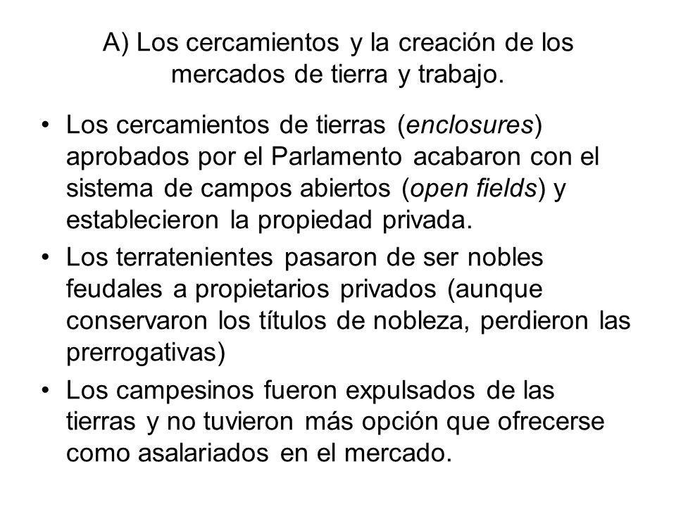 A) Los cercamientos y la creación de los mercados de tierra y trabajo. Los cercamientos de tierras (enclosures) aprobados por el Parlamento acabaron c