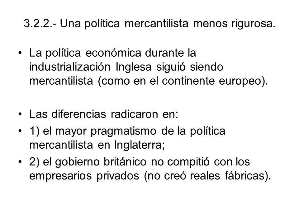3.2.2.- Una política mercantilista menos rigurosa. La política económica durante la industrialización Inglesa siguió siendo mercantilista (como en el