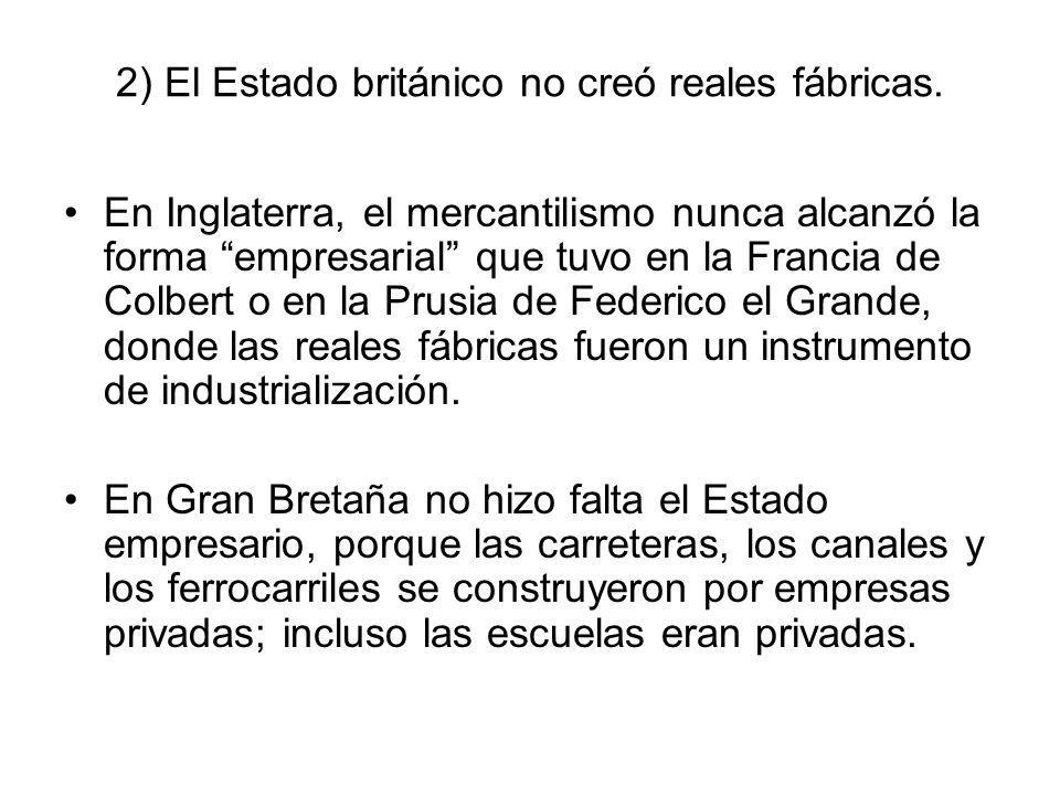 2) El Estado británico no creó reales fábricas. En Inglaterra, el mercantilismo nunca alcanzó la forma empresarial que tuvo en la Francia de Colbert o