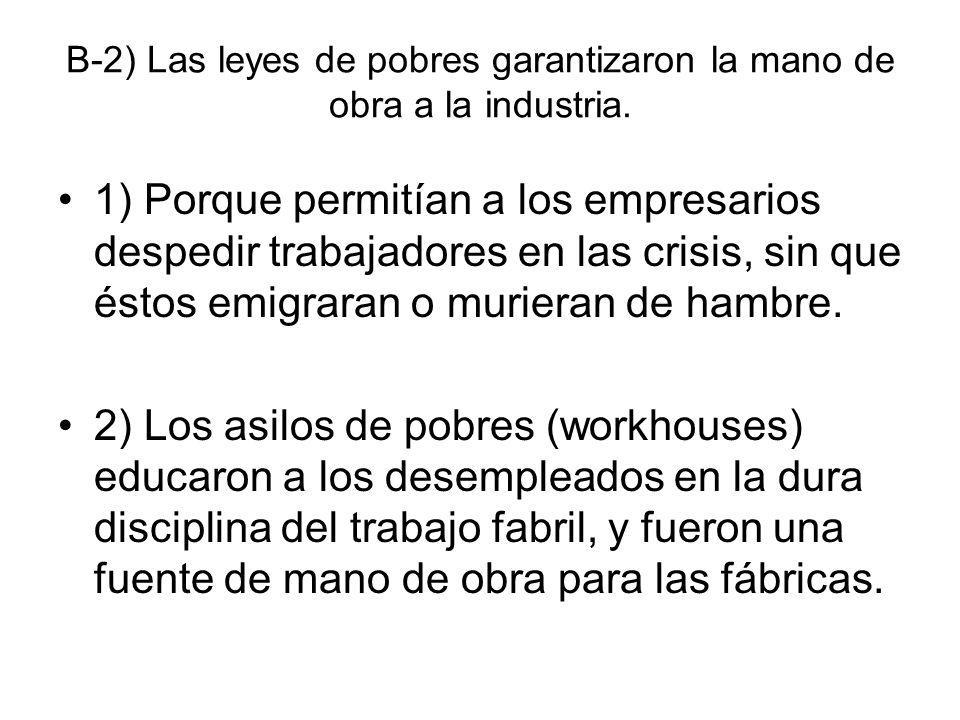 B-2) Las leyes de pobres garantizaron la mano de obra a la industria. 1) Porque permitían a los empresarios despedir trabajadores en las crisis, sin q