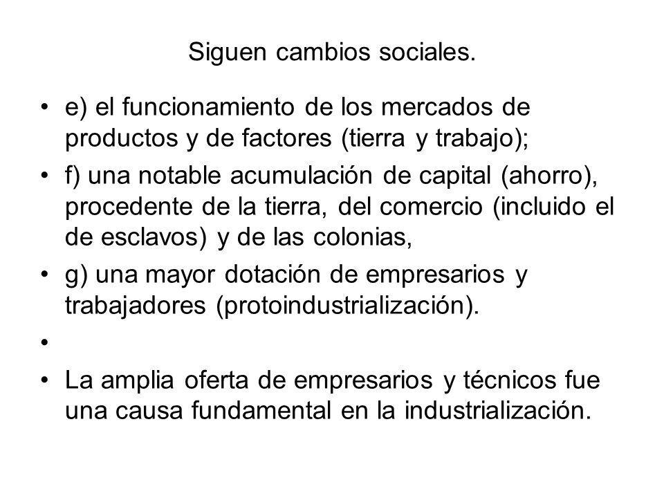 Siguen cambios sociales. e) el funcionamiento de los mercados de productos y de factores (tierra y trabajo); f) una notable acumulación de capital (ah