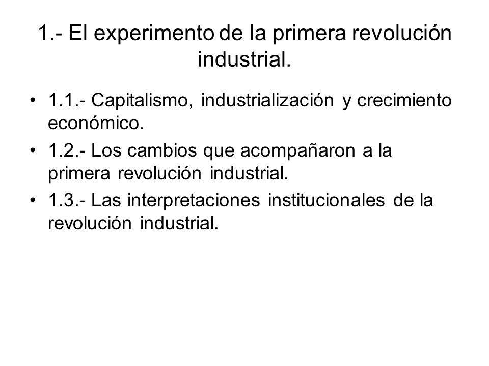 1.- El experimento de la primera revolución industrial. 1.1.- Capitalismo, industrialización y crecimiento económico. 1.2.- Los cambios que acompañaro