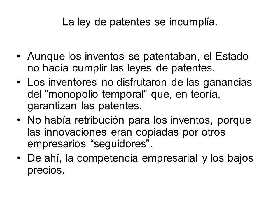 La ley de patentes se incumplía. Aunque los inventos se patentaban, el Estado no hacía cumplir las leyes de patentes. Los inventores no disfrutaron de