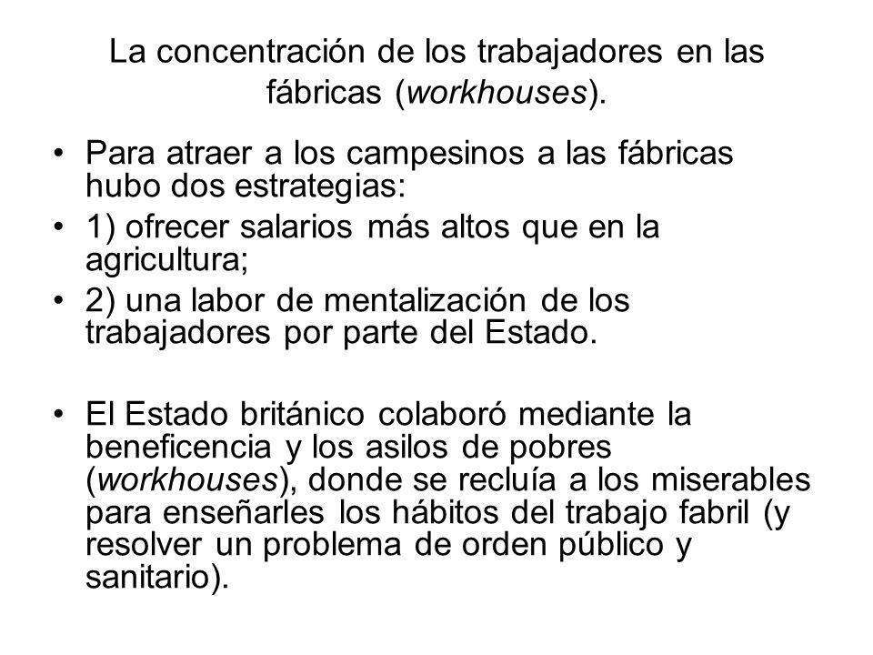 La concentración de los trabajadores en las fábricas (workhouses). Para atraer a los campesinos a las fábricas hubo dos estrategias: 1) ofrecer salari