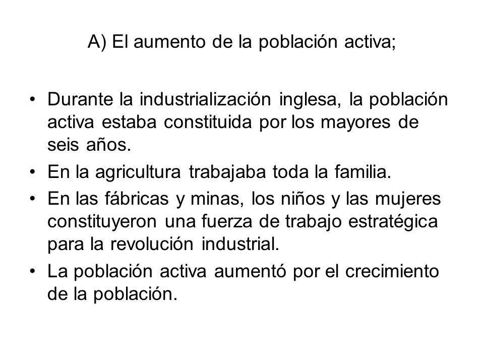A) El aumento de la población activa; Durante la industrialización inglesa, la población activa estaba constituida por los mayores de seis años. En la