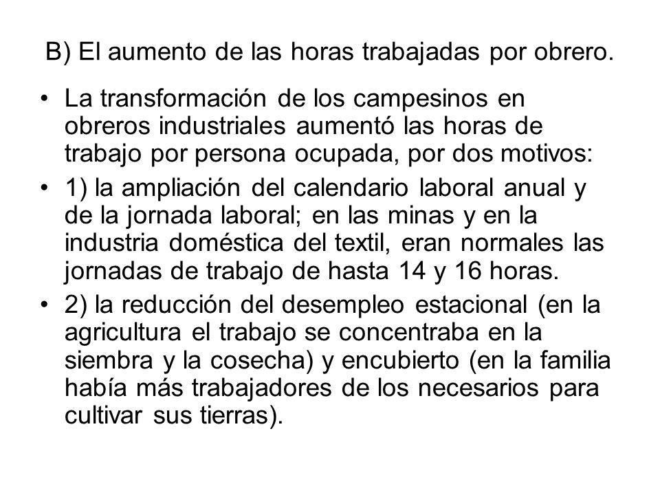 B) El aumento de las horas trabajadas por obrero. La transformación de los campesinos en obreros industriales aumentó las horas de trabajo por persona