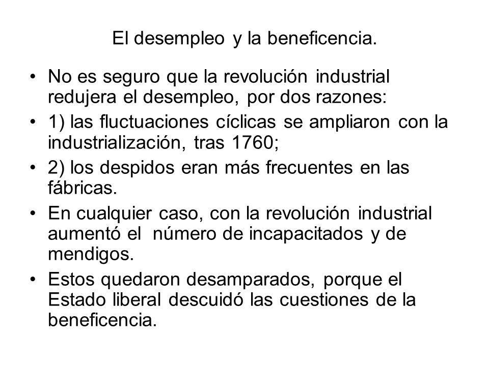El desempleo y la beneficencia. No es seguro que la revolución industrial redujera el desempleo, por dos razones: 1) las fluctuaciones cíclicas se amp