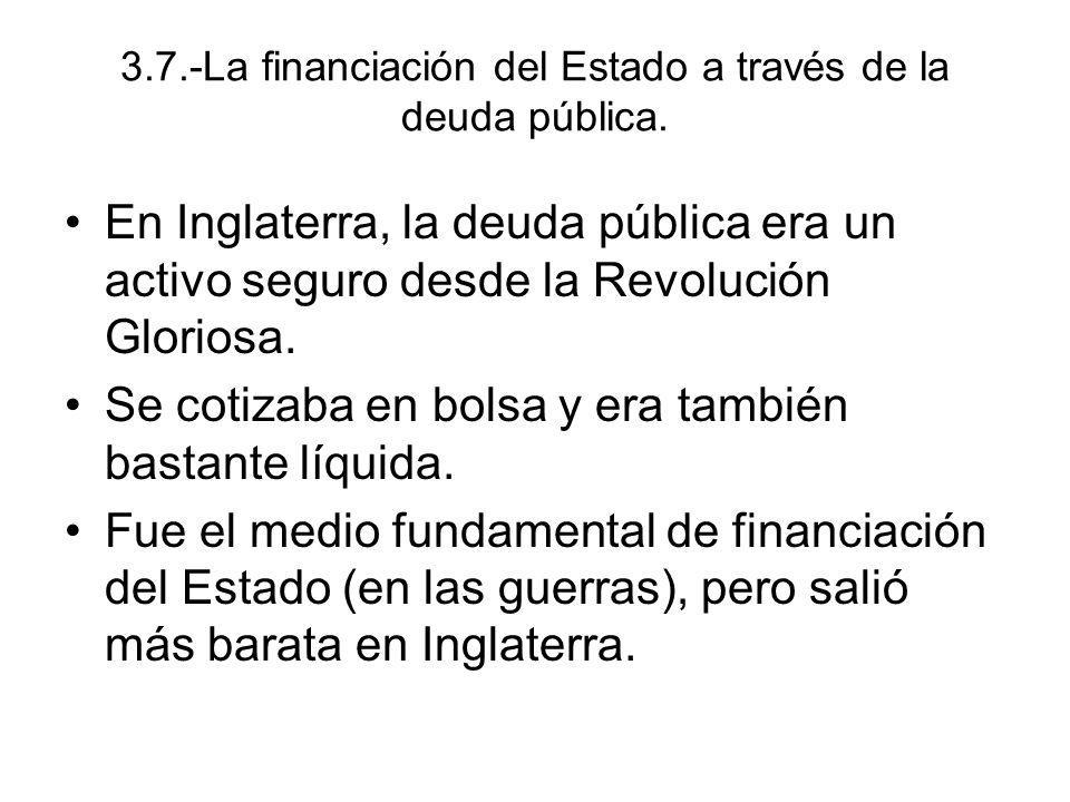 3.7.-La financiación del Estado a través de la deuda pública. En Inglaterra, la deuda pública era un activo seguro desde la Revolución Gloriosa. Se co