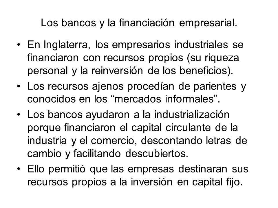 Los bancos y la financiación empresarial. En Inglaterra, los empresarios industriales se financiaron con recursos propios (su riqueza personal y la re